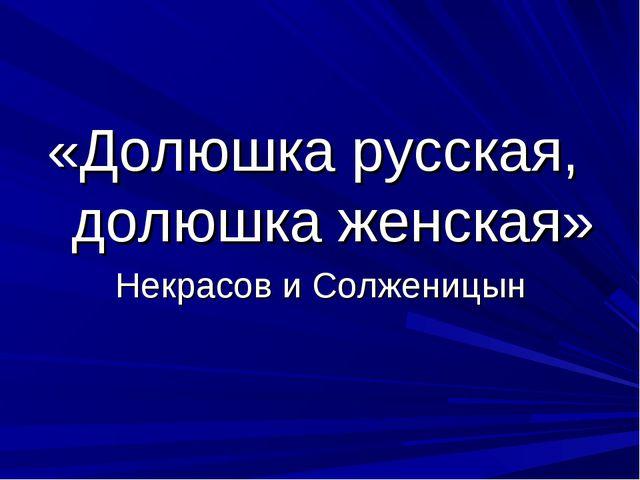 «Долюшка русская, долюшка женская» Некрасов и Солженицын