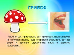 ГРИБОК Улыбнуться, приоткрыть рот, присосать язык к небу и, не отпуская языка