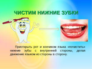 ЧИСТИМ НИЖНИЕ ЗУБКИ Приоткрыть рот и кончиком языка «почистить» нижние зубы