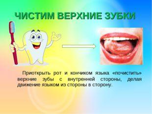 ЧИСТИМ ВЕРХНИЕ ЗУБКИ Приоткрыть рот и кончиком языка «почистить» верхние зубы