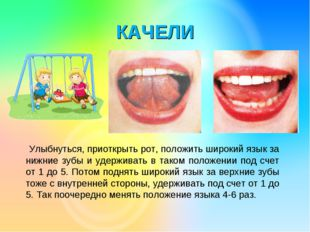 КАЧЕЛИ Улыбнуться, приоткрыть рот, положить широкий язык за нижние зубы и уде