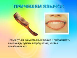 ПРИЧЕШЕМ ЯЗЫЧОК Улыбнуться, закусить язык зубами и протаскивать язык между зу