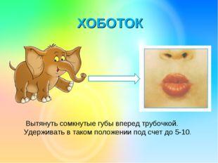 ХОБОТОК Вытянуть сомкнутые губы вперед трубочкой. Удерживать в таком положени