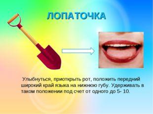 ЛОПАТОЧКА Улыбнуться, приоткрыть рот, положить передний широкий край языка на