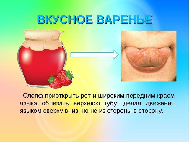 ВКУСНОЕ ВАРЕНЬЕ Слегка приоткрыть рот и широким передним краем языка облизать...