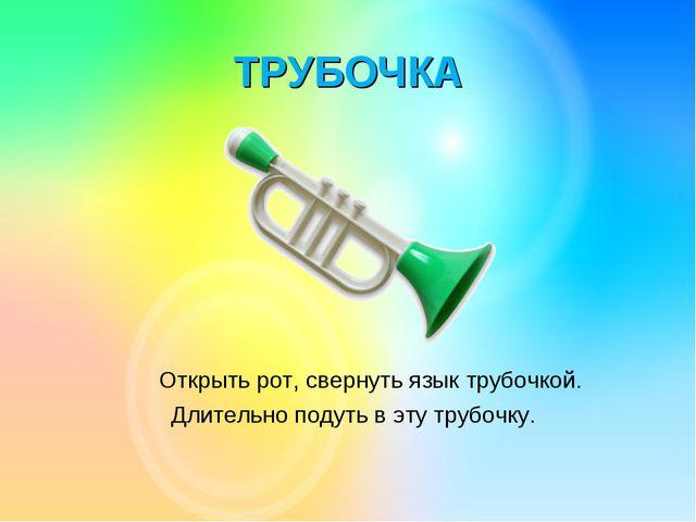 ТРУБОЧКА Открыть рот, свернуть язык трубочкой. Длительно подуть в эту трубочку.
