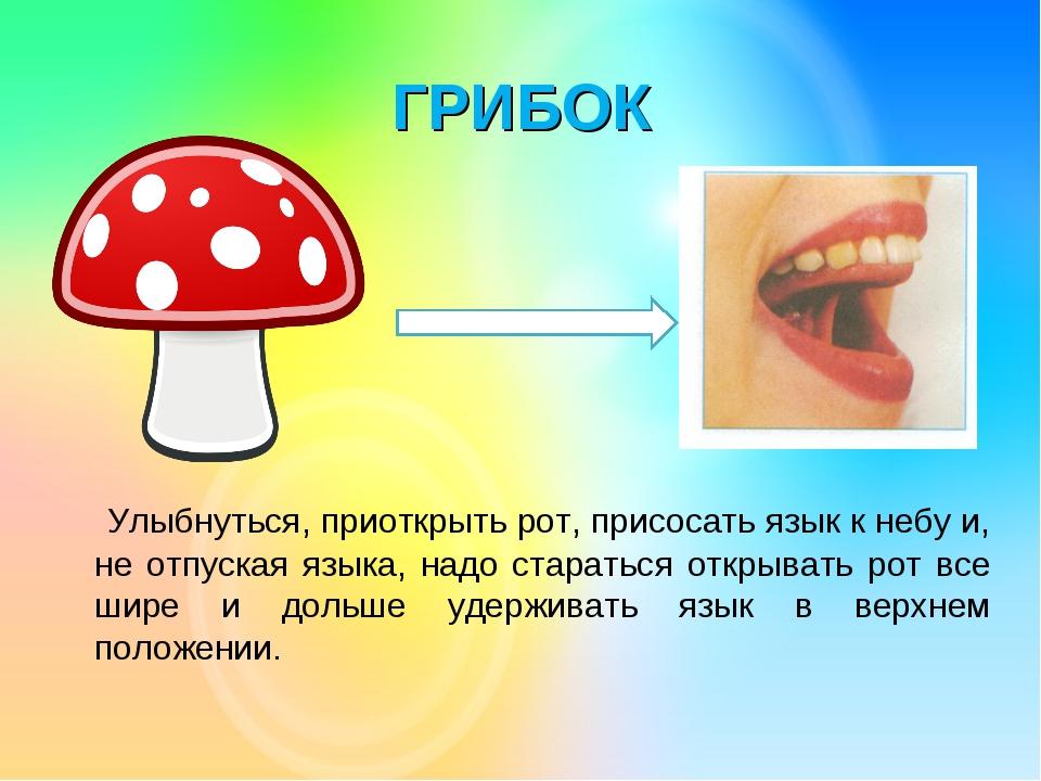 ГРИБОК Улыбнуться, приоткрыть рот, присосать язык к небу и, не отпуская языка...