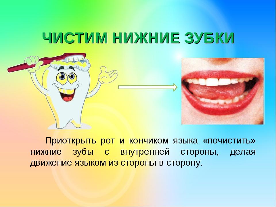ЧИСТИМ НИЖНИЕ ЗУБКИ Приоткрыть рот и кончиком языка «почистить» нижние зубы...