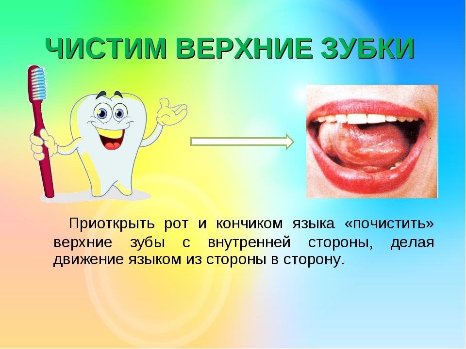 ЧИСТИМ ВЕРХНИЕ ЗУБКИ Приоткрыть рот и кончиком языка «почистить» верхние зубы...