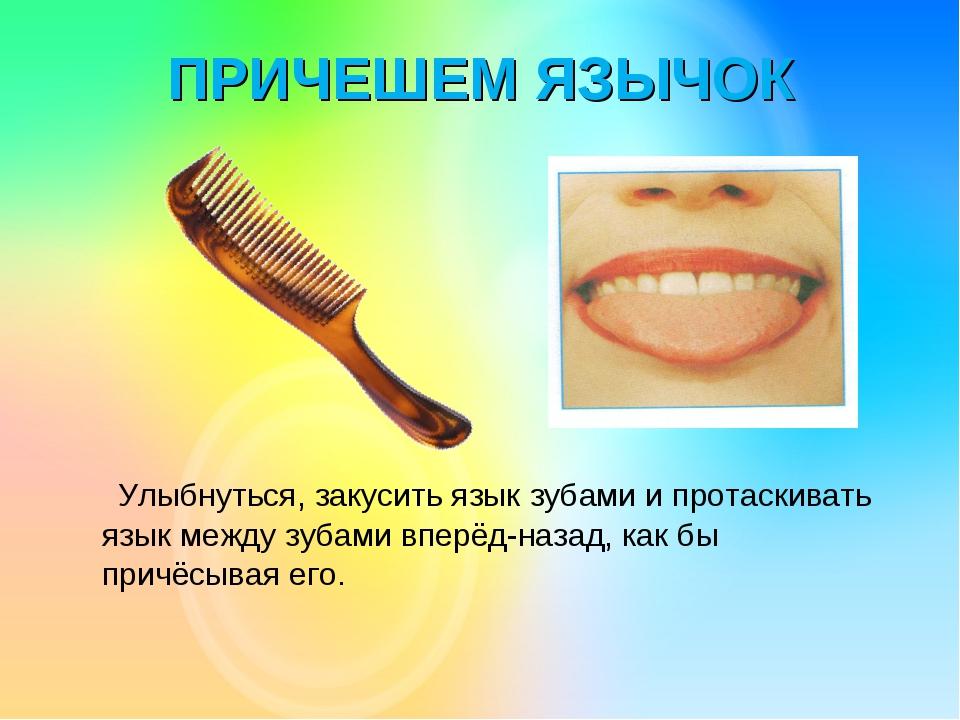 ПРИЧЕШЕМ ЯЗЫЧОК Улыбнуться, закусить язык зубами и протаскивать язык между зу...