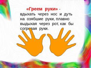 «Греем руки» - вдыхать через нос и дуть на озябшие руки, плавно выдыхая чере