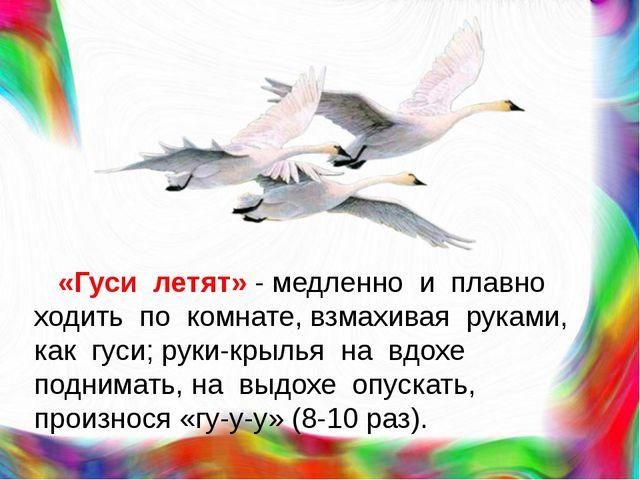 «Гуси летят» - медленно и плавно ходить по комнате, взмахивая руками, как гу...