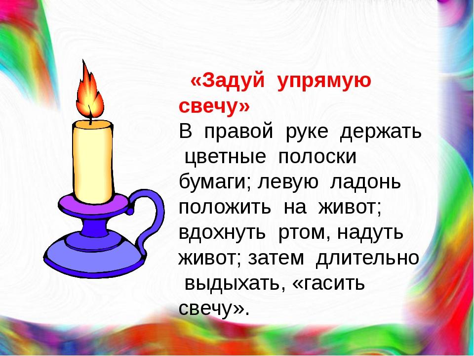 «Задуй упрямую свечу» В правой руке держать цветные полоски бумаги; левую ла...