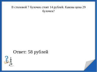 В столовой 7 булочек стоят 14 рублей. Какова цена 29 булочек? http://aida.uco