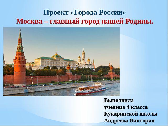 Проект «Города России» Москва – главный город нашей Родины. Выполнила ученица...