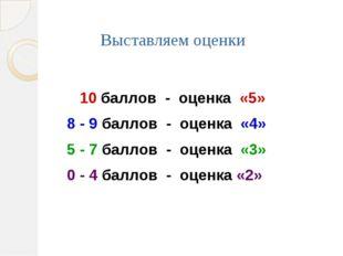 Выставляем оценки 10 баллов - оценка «5» 8 - 9 баллов - оценка «4» 5 - 7 балл