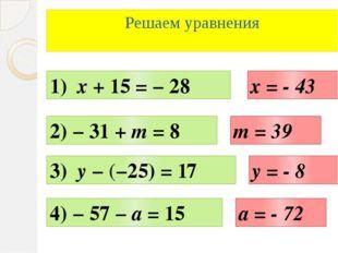 Решаем уравнения 1) х + 15 = − 28 2) − 31 + m = 8 3) y − (−25) = 17 4) − 57