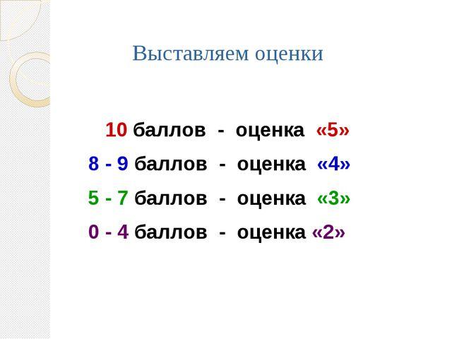 Выставляем оценки 10 баллов - оценка «5» 8 - 9 баллов - оценка «4» 5 - 7 балл...
