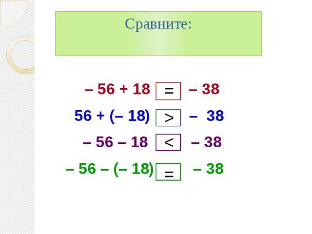 Сравните: – 56 + 18 – 38 56 + (– 18) – 38 – 56 – 18 – 38 – 56 – (– 18) – 38...