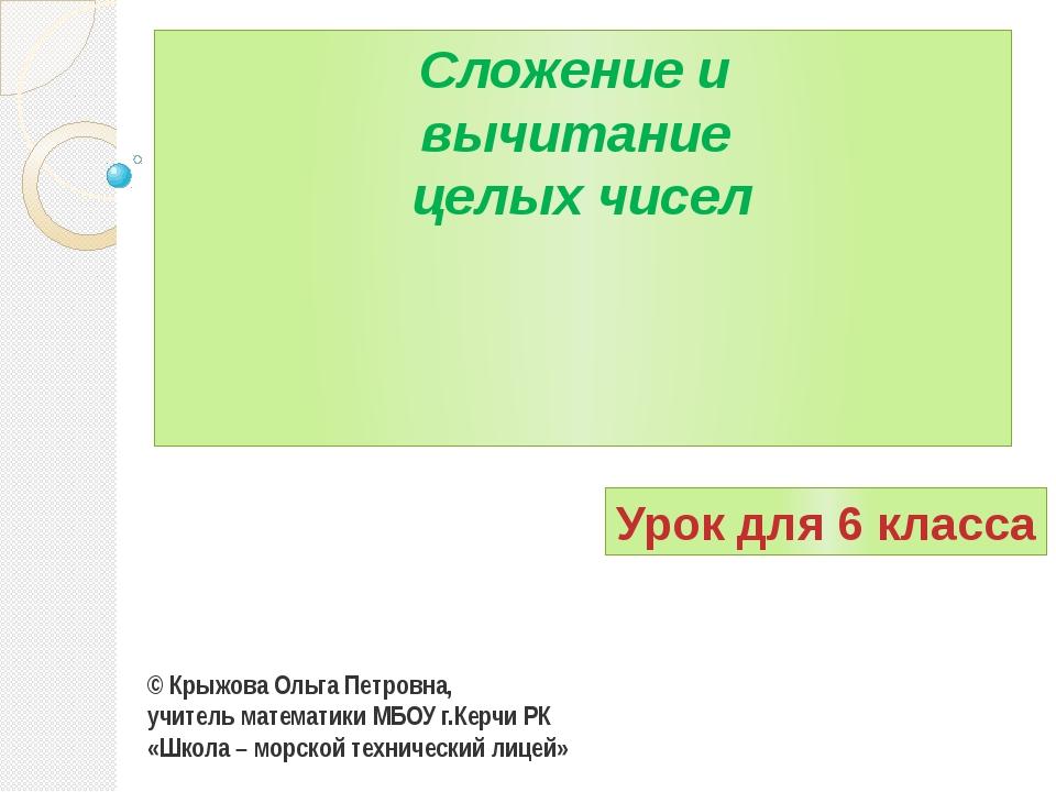Сложение и вычитание целых чисел © Крыжова Ольга Петровна, учитель математики...