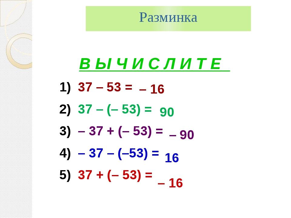 Разминка В Ы Ч И С Л И Т Е 1) 37 – 53 = 2) 37 – (– 53) = 3) – 37 + (– 53) = 4...