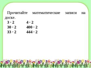 Прочитайте математические записи на доске. 3 · 2 4 · 2 30 · 2 400 · 2 33 ·