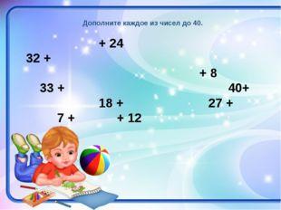 Дополните каждое из чисел до 40. + 24 32 + + 8 33 +  40+ 18 +  27 + 7