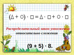 Распределительный закон умножения относительно сложения. (9 + 5) · 8.
