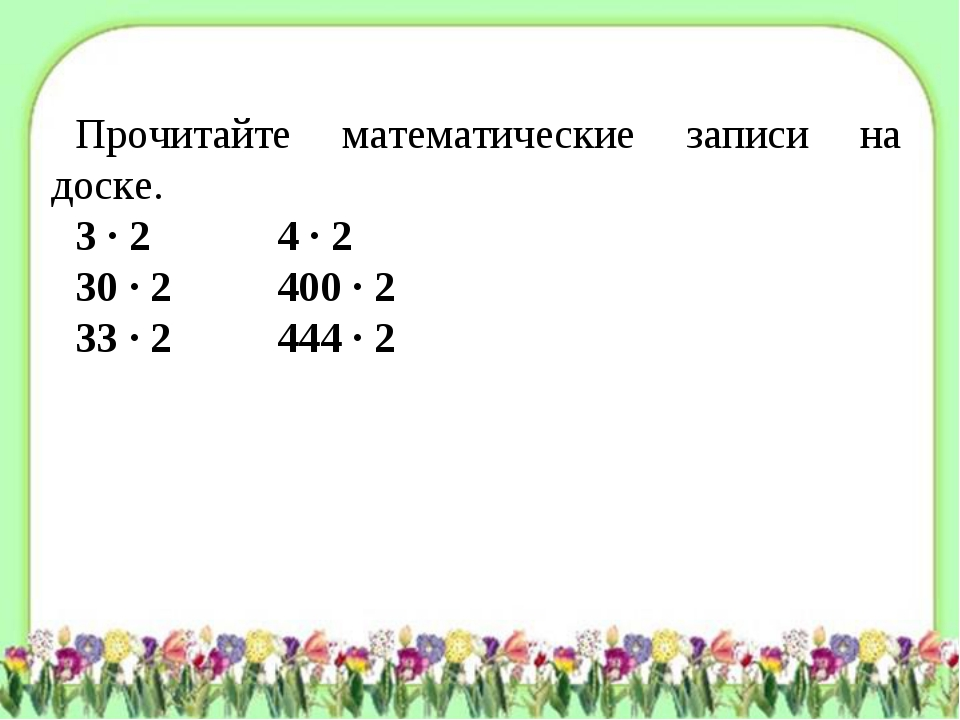 Прочитайте математические записи на доске. 3 · 2 4 · 2 30 · 2 400 · 2 33 ·...