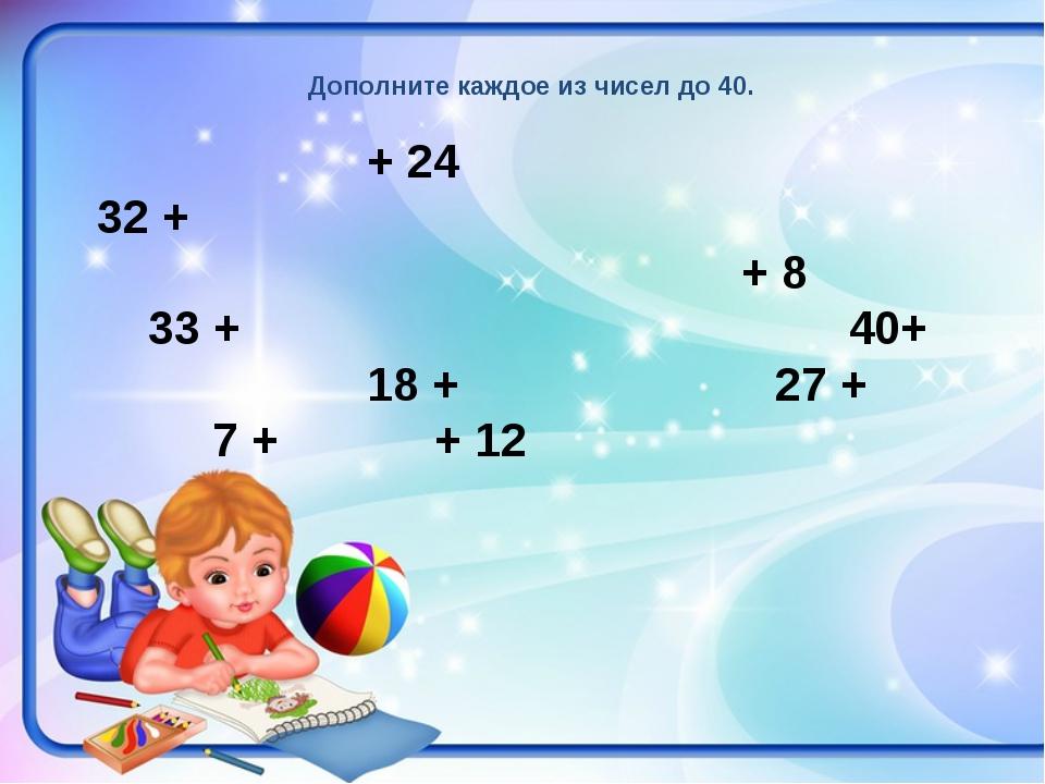 Дополните каждое из чисел до 40. + 24 32 + + 8 33 +  40+ 18 +  27 + 7...