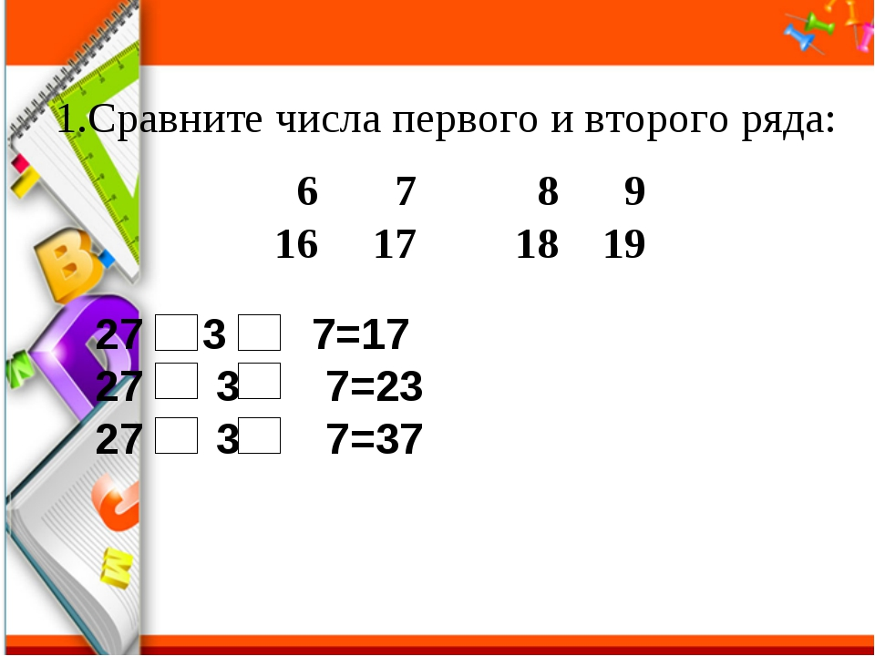 Сравните числа первого и второго ряда: 6  7  8  9 16 17 18 19 3 7=17 27...