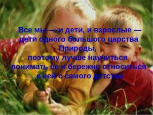 Все мы — и дети, и взрослые — дети одного большого царства Природы, поэтому