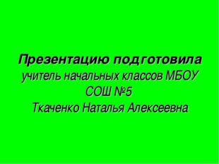 Презентацию подготовила учитель начальных классов МБОУ СОШ №5 Ткаченко Наталь