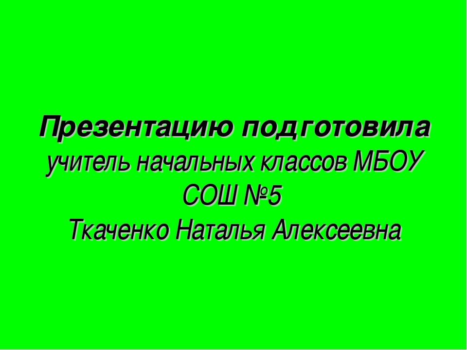 Презентацию подготовила учитель начальных классов МБОУ СОШ №5 Ткаченко Наталь...