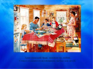 Христианский брак основан на любви. Семья становится источником любви для дет