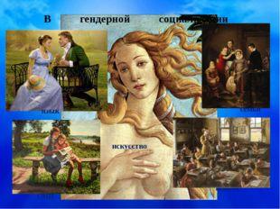 В гендерной социализации участвуют: семья язык школа СМИ искусство