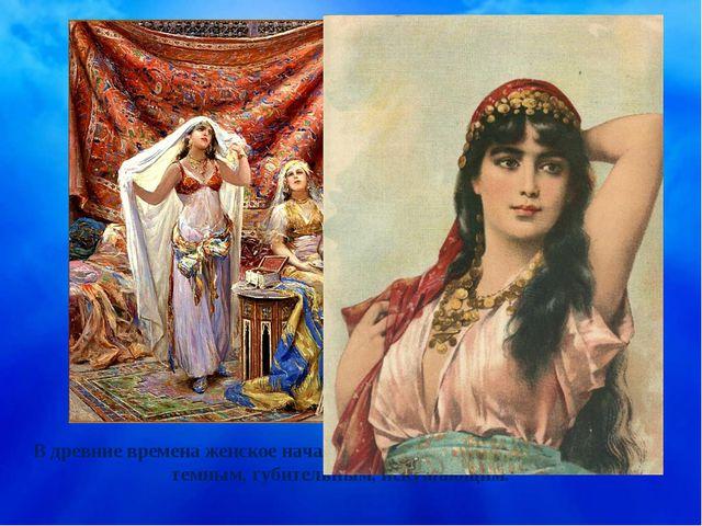 В древние времена женское начало в большинстве культур считалось темным, губи...