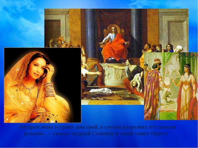 «Мудрая жена устроит дом свой, а глупая разрушит его своими руками», – сказал...