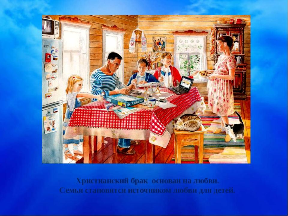 Христианский брак основан на любви. Семья становится источником любви для дет...