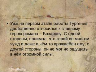 Уже на первом этапе работы Тургенев двойственно относился к главному герою ро