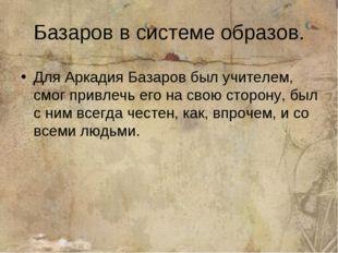 Базаров в системе образов. Для Аркадия Базаров был учителем, смог привлечь ег