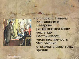 В спорах с Павлом Кирсановом в Базарове раскрываются такие черты как настойчи