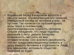 Возникшие перед Базаровым вопросы о смысле жизни, опровергающие его прежний,