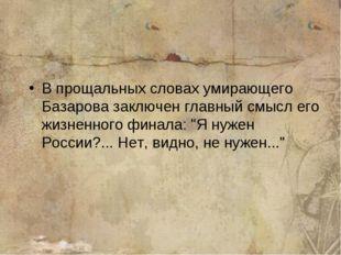 В прощальных словах умирающего Базарова заключен главный смысл его жизненного