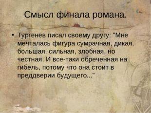 "Смысл финала романа. Тургенев писал своему другу: ""Мне мечталась фигура сумра"