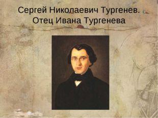Сергей Николаевич Тургенев. Отец Ивана Тургенева