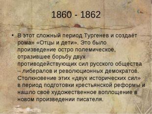 1860 - 1862 В этот сложный период Тургенев и создаёт роман «Отцы и дети». Это