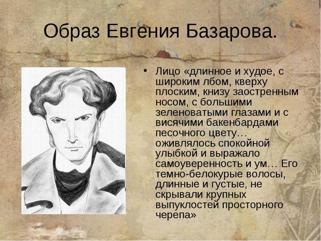 Образ Евгения Базарова. Лицо «длинное и худое, с широким лбом, кверху плоским...