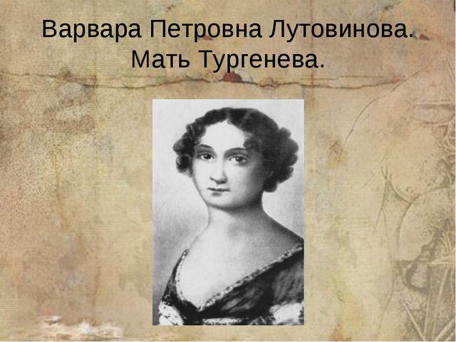 Варвара Петровна Лутовинова. Мать Тургенева.