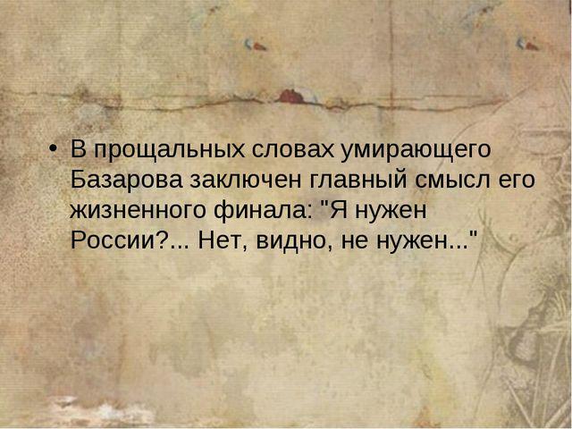 В прощальных словах умирающего Базарова заключен главный смысл его жизненного...